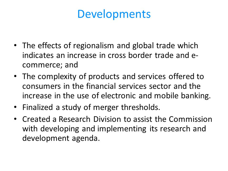 Developments The effects of regionalism and global trade which indicates an increase in cross border trade and e- commerce; and The complexity of products and services offered to consumers in the financial services sector and the increase in the use of electronic and mobile banking.