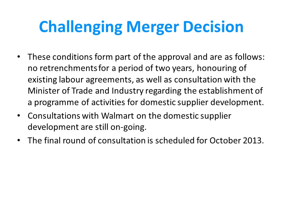 Challenging Merger Decision These conditions form part of the approval and are as follows: no retrenchments for a period of two years, honouring of existing labour agreements, as well as consultation with the Minister of Trade and Industry regarding the establishment of a programme of activities for domestic supplier development.