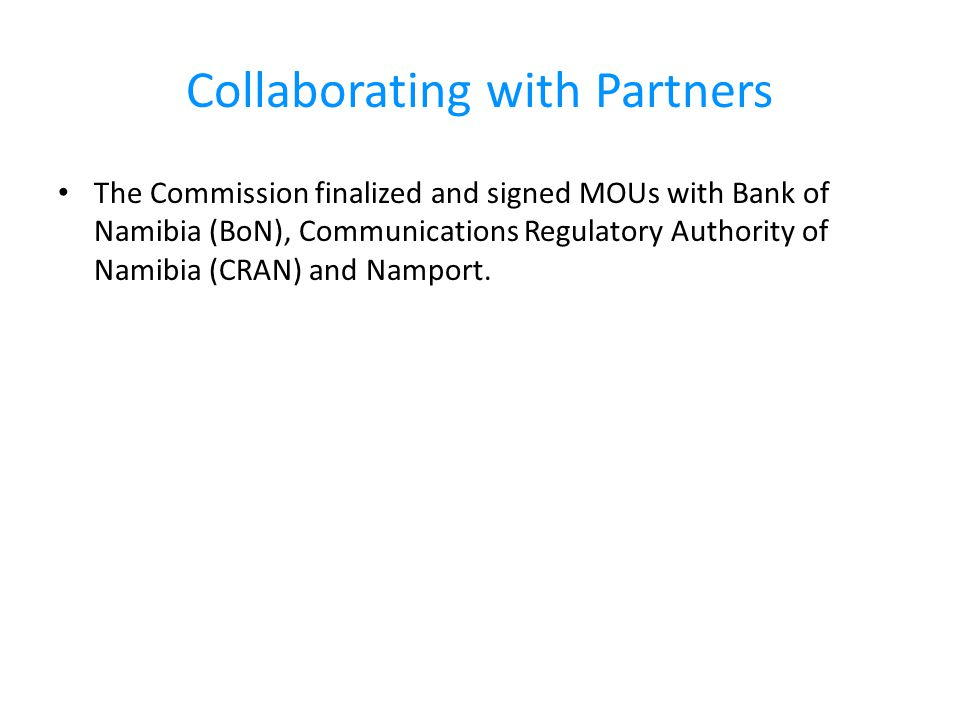 Collaborating with Partners The Commission finalized and signed MOUs with Bank of Namibia (BoN), Communications Regulatory Authority of Namibia (CRAN) and Namport.