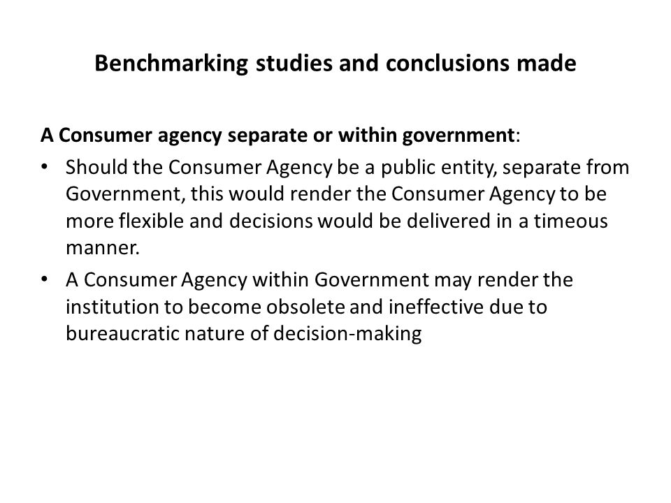 Benchmarking studies and conclusions made A Consumer agency separate or within government: Should the Consumer Agency be a public entity, separate from Government, this would render the Consumer Agency to be more flexible and decisions would be delivered in a timeous manner.