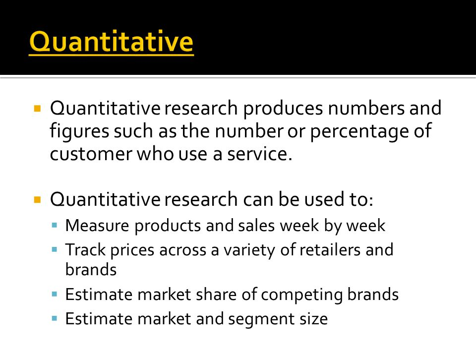  Quantitative research produces numbers and figures such as the number or percentage of customer who use a service.  Quantitative research can be us