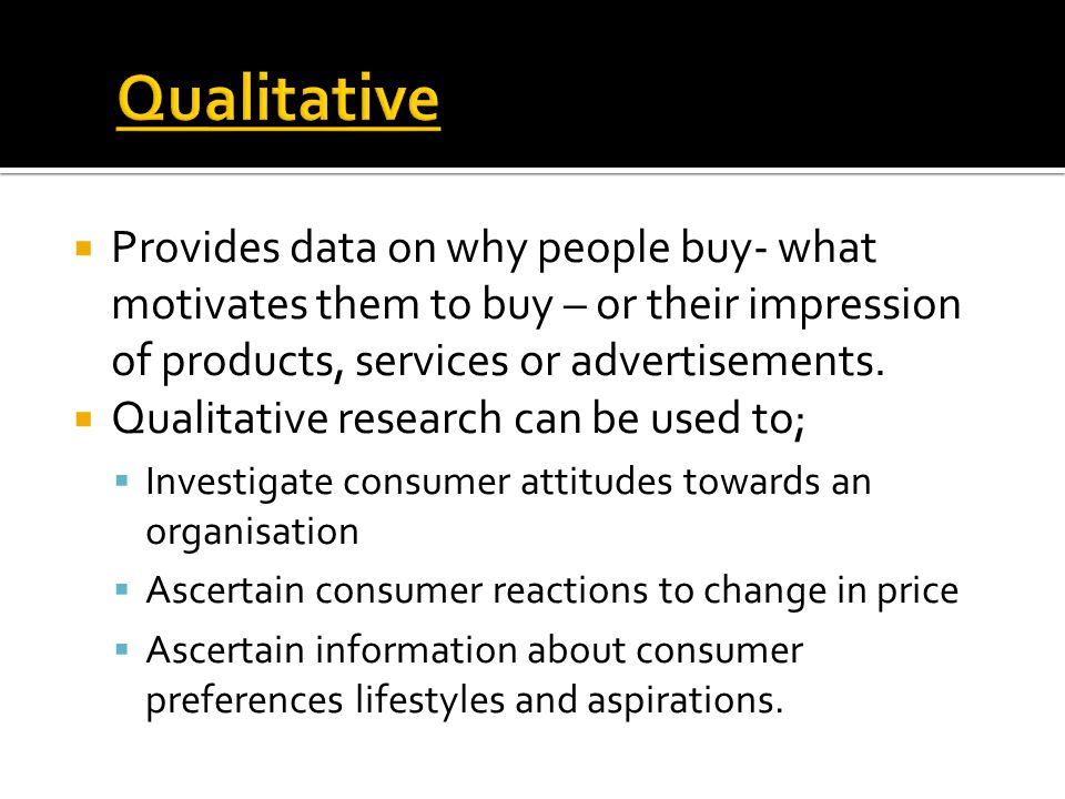  Provides data on why people buy- what motivates them to buy – or their impression of products, services or advertisements.  Qualitative research ca