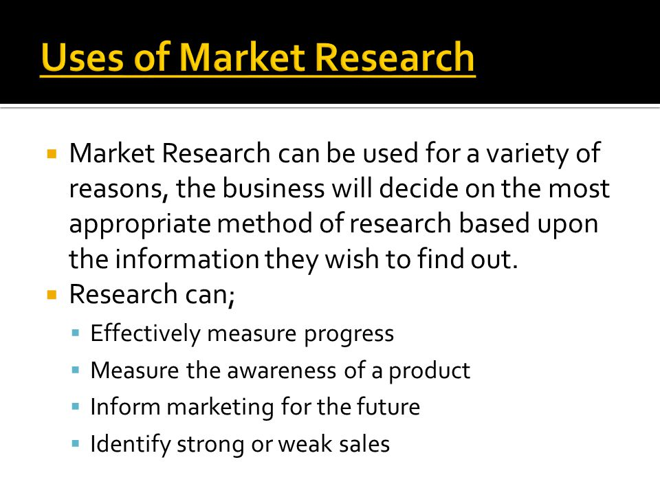  Market Research can be used for a variety of reasons, the business will decide on the most appropriate method of research based upon the information