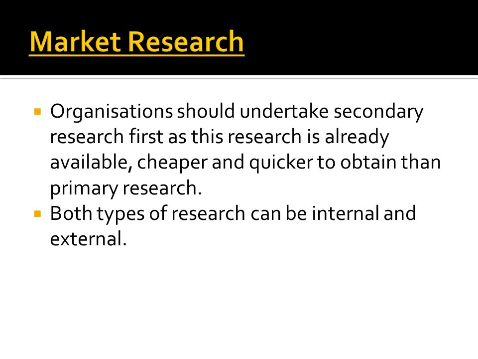  Organisations should undertake secondary research first as this research is already available, cheaper and quicker to obtain than primary research.