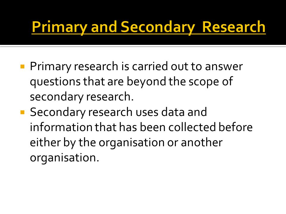  Primary research is carried out to answer questions that are beyond the scope of secondary research.  Secondary research uses data and information