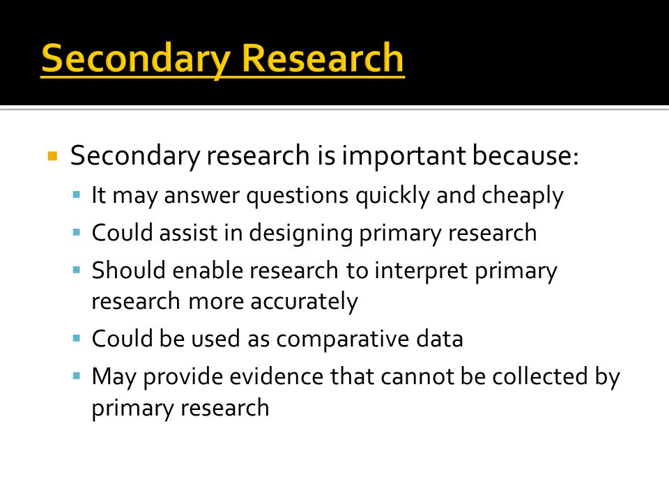  Secondary research is important because:  It may answer questions quickly and cheaply  Could assist in designing primary research  Should enable