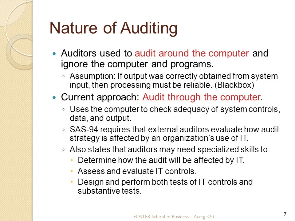 Concurrent Audit Techniques (contin.) Auditors normally use five concurrent audit techniques: (1) Integrated test facility [ITF], (2) Snapshot technique, (3) System control audit review file [SCARF], (4) Audit Hooks, (5) Continuous and Intermittent Simulation (CIS) FOSTER School of Business Acctg 320 28