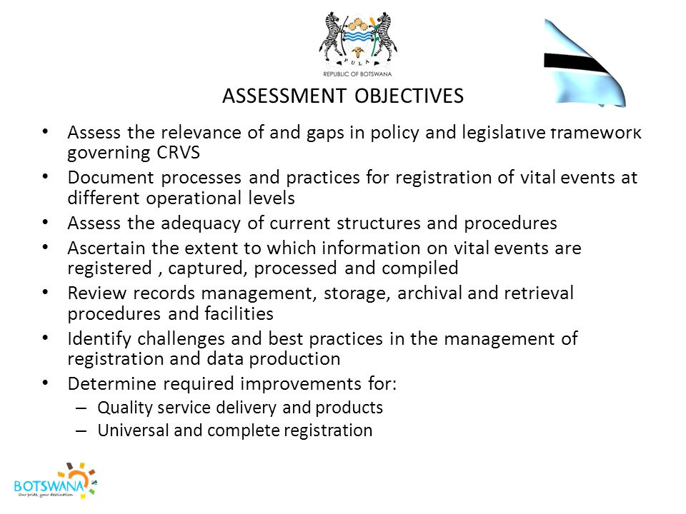 ASSESSMENT ORGANISATION A team of forty officers, organized in eight task teams and drawn from the four key ministries involved in CRVS namely Administration of Justice, Ministry of Health, Ministry of Labour and Home Affairs and Statistics Botswana planned and conducted the assessment including desk reviews and field visits.