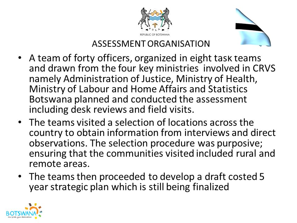 WAY- FORWARD The findings of the assessment are to be shared at a national consultative forum (Pitso) scheduled for the 16 th December 2014 Pitso Targets the NGO sector, Private Sector, various Government Departments, UN family and University of Botswana as well as the members of the public.