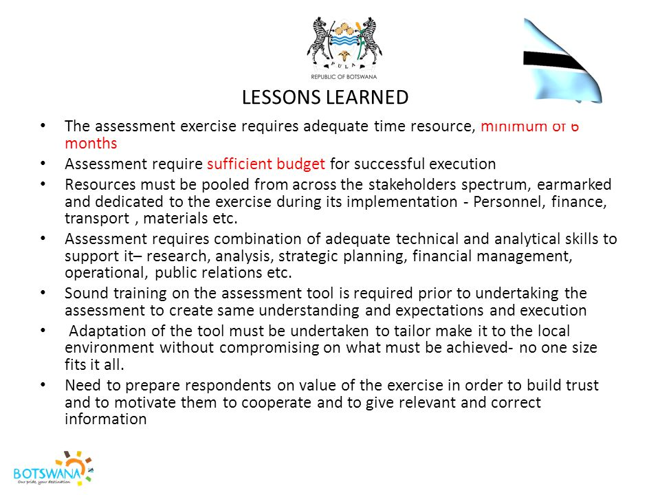 LESSONS LEARNED The assessment exercise requires adequate time resource, minimum of 6 months Assessment require sufficient budget for successful execu