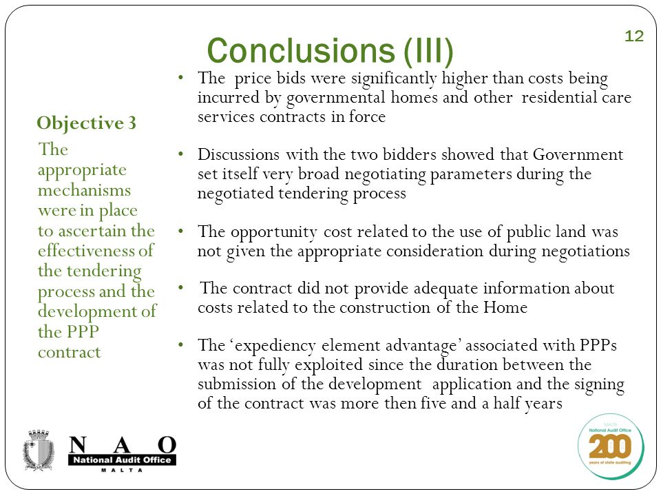 Conclusions (III) Objective 3 The appropriate mechanisms were in place to ascertain the effectiveness of the tendering process and the development of the PPP contract The price bids were significantly higher than costs being incurred by governmental homes and other residential care services contracts in force Discussions with the two bidders showed that Government set itself very broad negotiating parameters during the negotiated tendering process The opportunity cost related to the use of public land was not given the appropriate consideration during negotiations The contract did not provide adequate information about costs related to the construction of the Home The 'expediency element advantage' associated with PPPs was not fully exploited since the duration between the submission of the development application and the signing of the contract was more then five and a half years 12