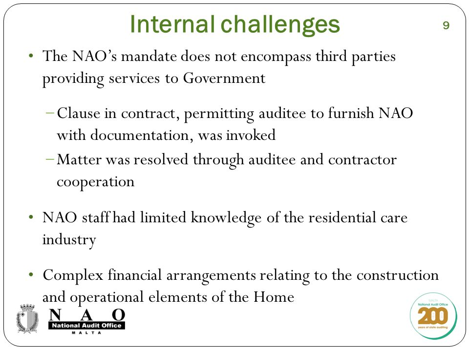 Internal challenges The NAO's mandate does not encompass third parties providing services to Government − Clause in contract, permitting auditee to furnish NAO with documentation, was invoked − Matter was resolved through auditee and contractor cooperation NAO staff had limited knowledge of the residential care industry Complex financial arrangements relating to the construction and operational elements of the Home 9
