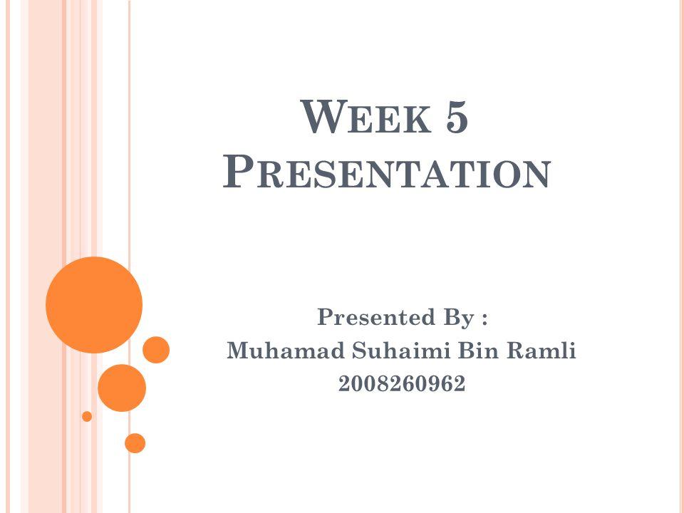 W EEK 5 P RESENTATION Presented By : Muhamad Suhaimi Bin Ramli 2008260962
