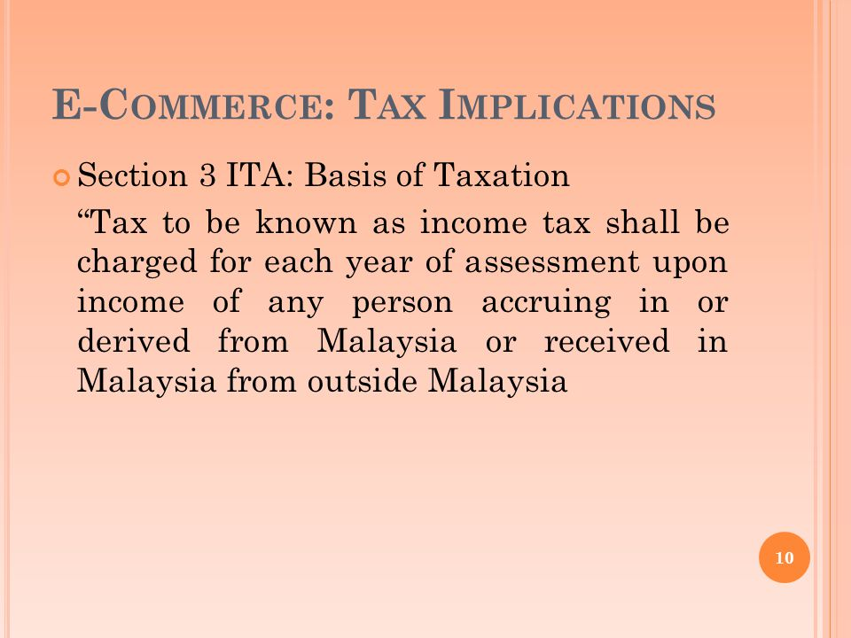 E-C OMMERCE : T AX I MPLICATIONS Section 3 ITA: Basis of Taxation Tax to be known as income tax shall be charged for each year of assessment upon income of any person accruing in or derived from Malaysia or received in Malaysia from outside Malaysia 10