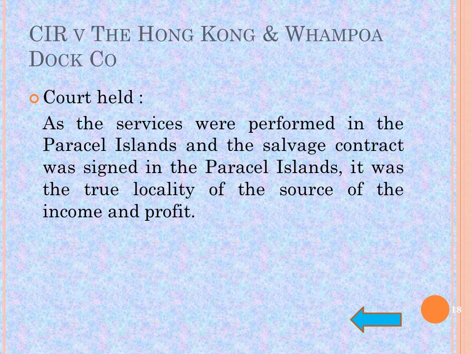 CIR V T HE H ONG K ONG & W HAMPOA D OCK C O Court held : As the services were performed in the Paracel Islands and the salvage contract was signed in the Paracel Islands, it was the true locality of the source of the income and profit.