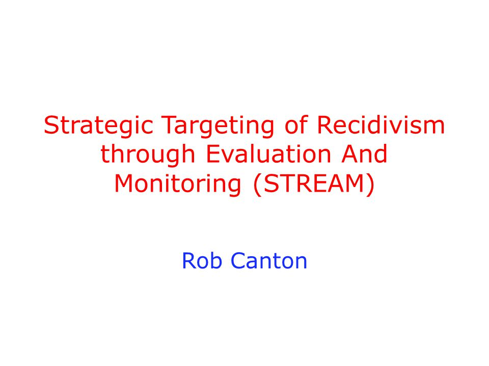 Strategic Targeting of Recidivism through Evaluation And Monitoring (STREAM) Rob Canton