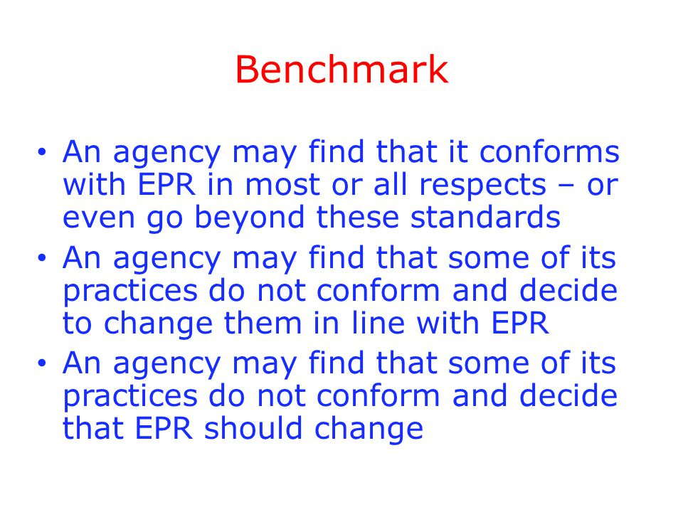 Benchmark An agency may find that it conforms with EPR in most or all respects – or even go beyond these standards An agency may find that some of its practices do not conform and decide to change them in line with EPR An agency may find that some of its practices do not conform and decide that EPR should change