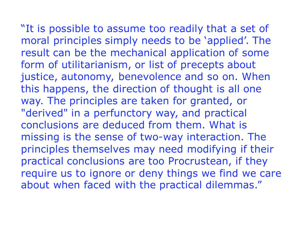 It is possible to assume too readily that a set of moral principles simply needs to be 'applied'.