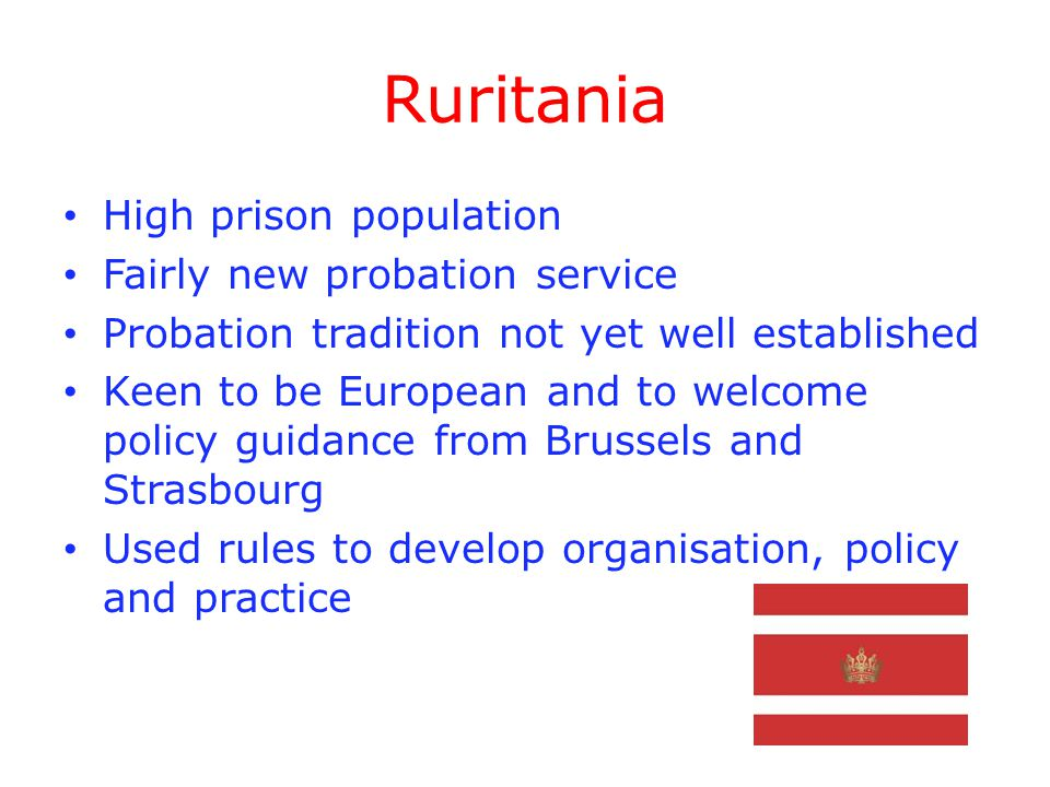 Ruritania High prison population Fairly new probation service Probation tradition not yet well established Keen to be European and to welcome policy guidance from Brussels and Strasbourg Used rules to develop organisation, policy and practice