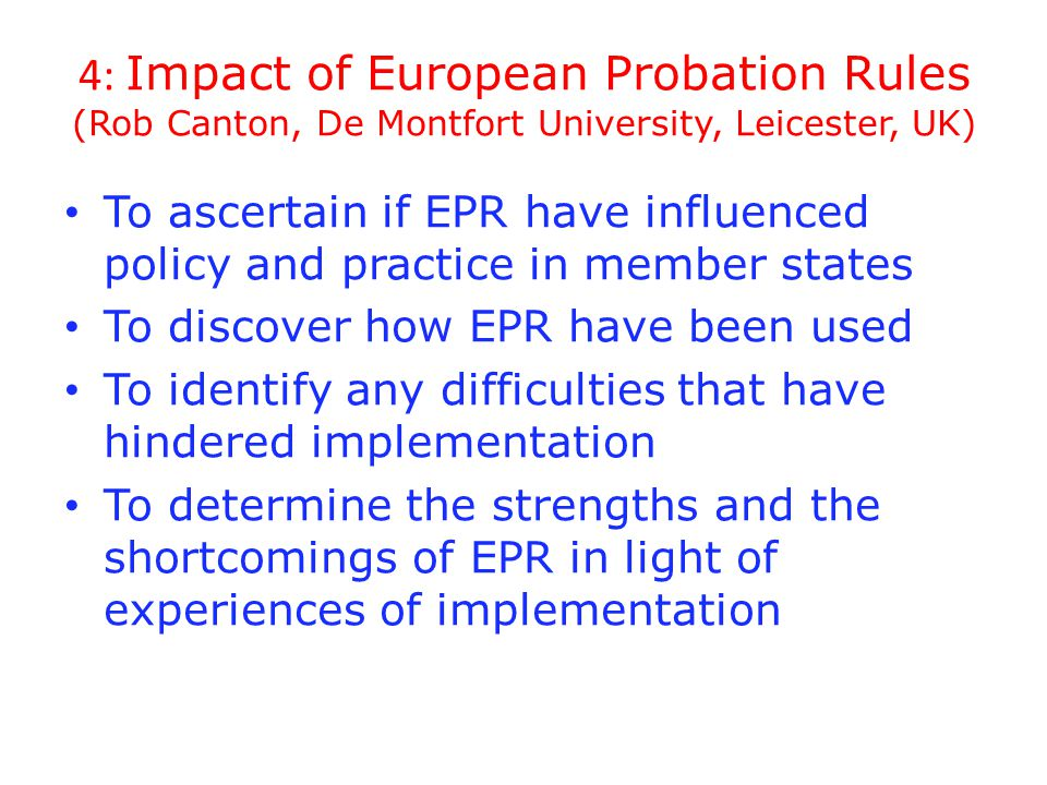 4: Impact of European Probation Rules (Rob Canton, De Montfort University, Leicester, UK) To ascertain if EPR have influenced policy and practice in member states To discover how EPR have been used To identify any difficulties that have hindered implementation To determine the strengths and the shortcomings of EPR in light of experiences of implementation