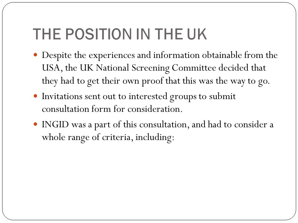 THE POSITION IN THE UK Despite the experiences and information obtainable from the USA, the UK National Screening Committee decided that they had to g