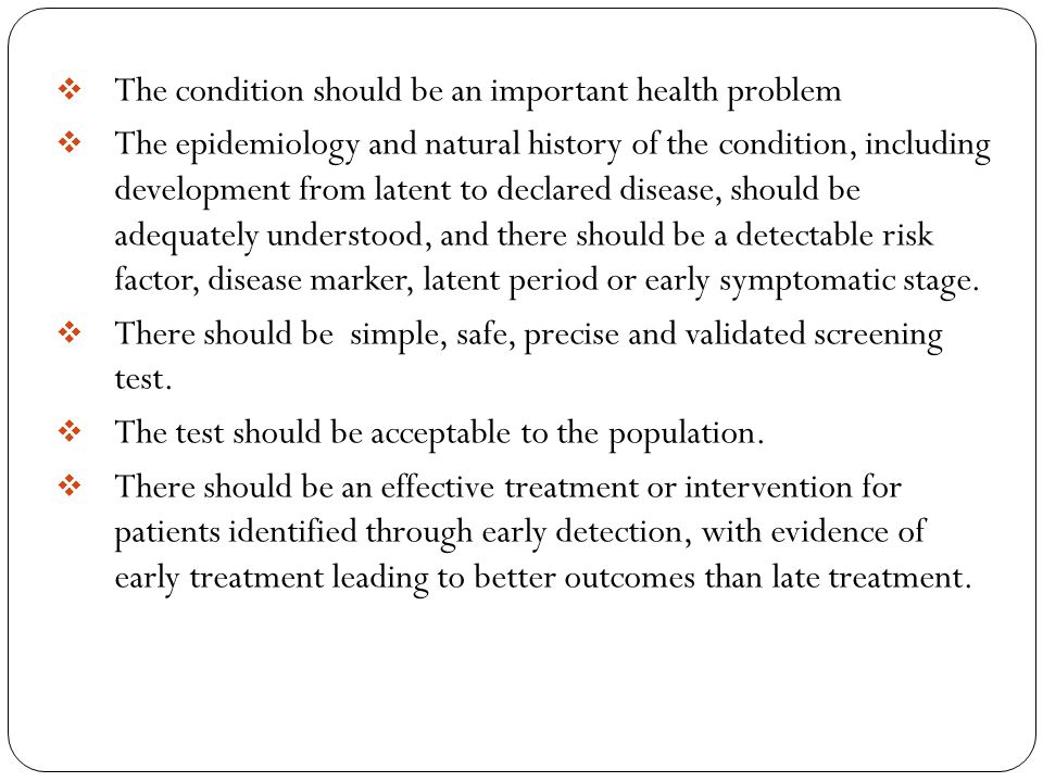  The condition should be an important health problem  The epidemiology and natural history of the condition, including development from latent to declared disease, should be adequately understood, and there should be a detectable risk factor, disease marker, latent period or early symptomatic stage.