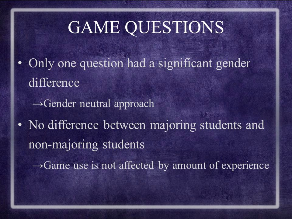 GAME QUESTIONS Only one question had a significant gender difference →Gender neutral approach No difference between majoring students and non-majoring students →Game use is not affected by amount of experience