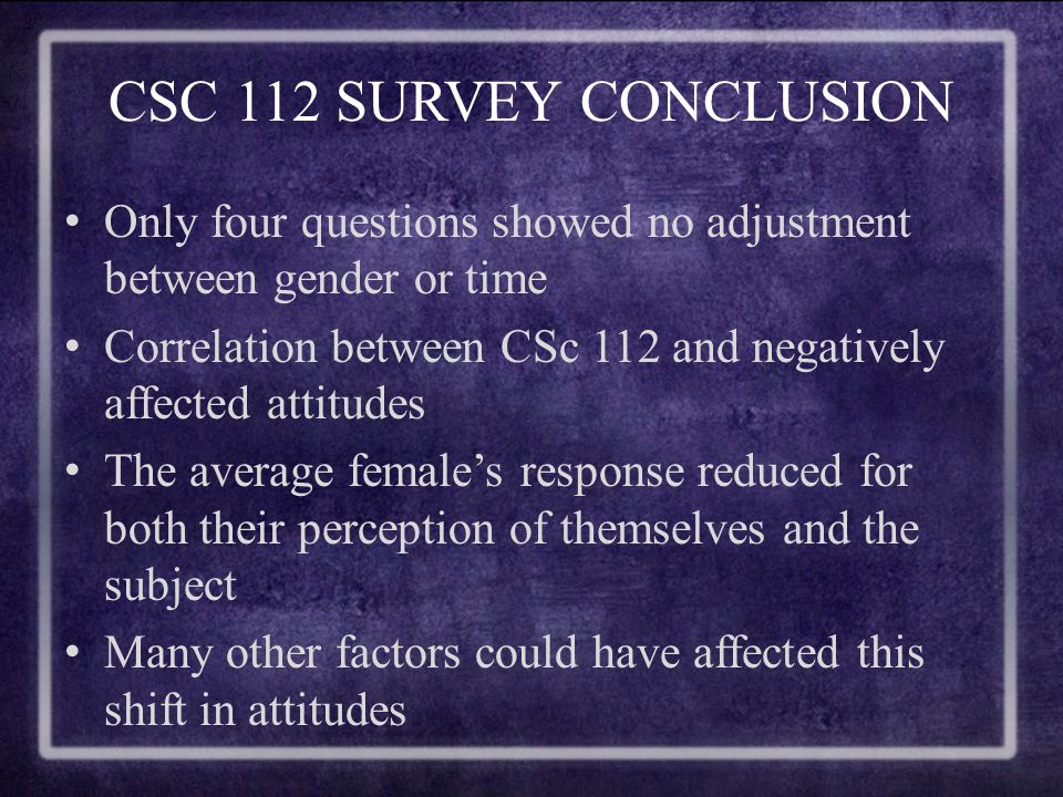 CSC 112 SURVEY CONCLUSION Only four questions showed no adjustment between gender or time Correlation between CSc 112 and negatively affected attitudes The average female's response reduced for both their perception of themselves and the subject Many other factors could have affected this shift in attitudes