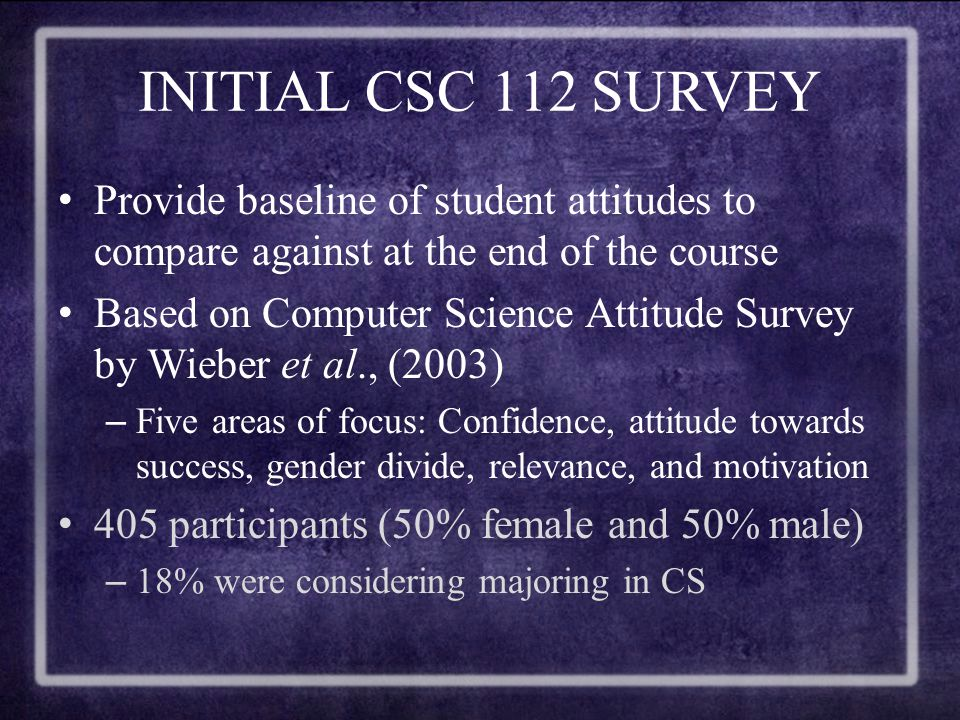 COMPARISON OF TWO SURVEYS Most areas showed a decline in interest and attitude –More so amongst females Students were less confident about computer skills and less encouraging about females in computer science CSc 112 might not be cause