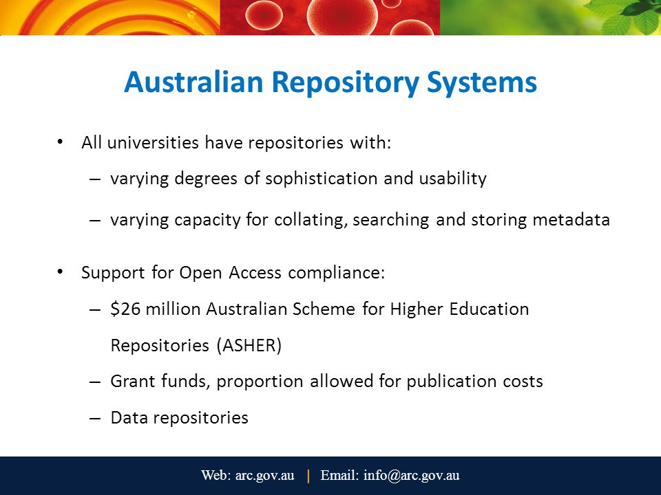 Australian Repository Systems All universities have repositories with: – varying degrees of sophistication and usability – varying capacity for collating, searching and storing metadata Support for Open Access compliance: – $26 million Australian Scheme for Higher Education Repositories (ASHER) – Grant funds, proportion allowed for publication costs – Data repositories