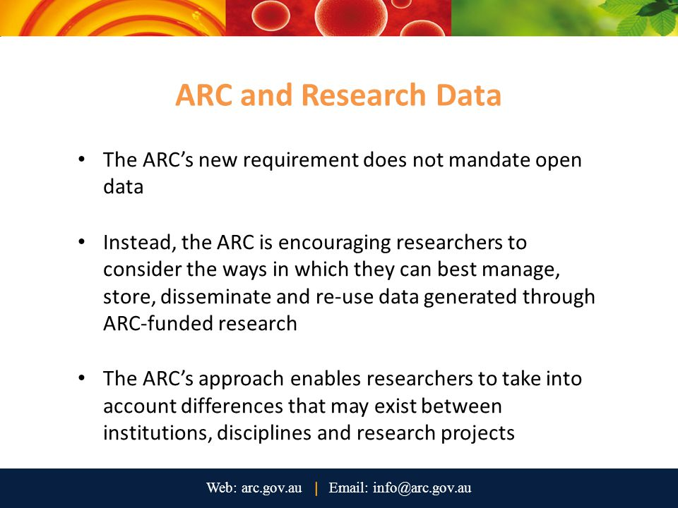 The ARC's new requirement does not mandate open data Instead, the ARC is encouraging researchers to consider the ways in which they can best manage, store, disseminate and re-use data generated through ARC-funded research The ARC's approach enables researchers to take into account differences that may exist between institutions, disciplines and research projects