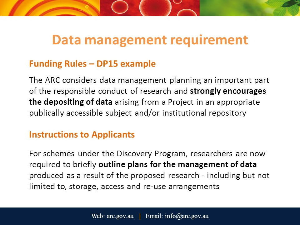 Funding Rules – DP15 example The ARC considers data management planning an important part of the responsible conduct of research and strongly encourages the depositing of data arising from a Project in an appropriate publically accessible subject and/or institutional repository Instructions to Applicants For schemes under the Discovery Program, researchers are now required to briefly outline plans for the management of data produced as a result of the proposed research - including but not limited to, storage, access and re-use arrangements Data management requirement