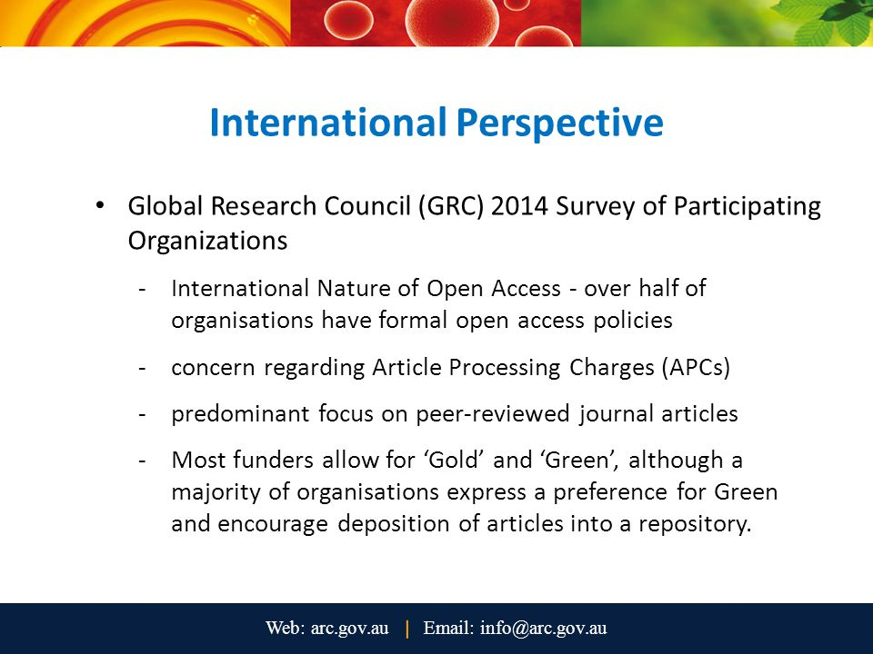 International Perspective Global Research Council (GRC) 2014 Survey of Participating Organizations -International Nature of Open Access - over half of organisations have formal open access policies -concern regarding Article Processing Charges (APCs) -predominant focus on peer-reviewed journal articles -Most funders allow for 'Gold' and 'Green', although a majority of organisations express a preference for Green and encourage deposition of articles into a repository.