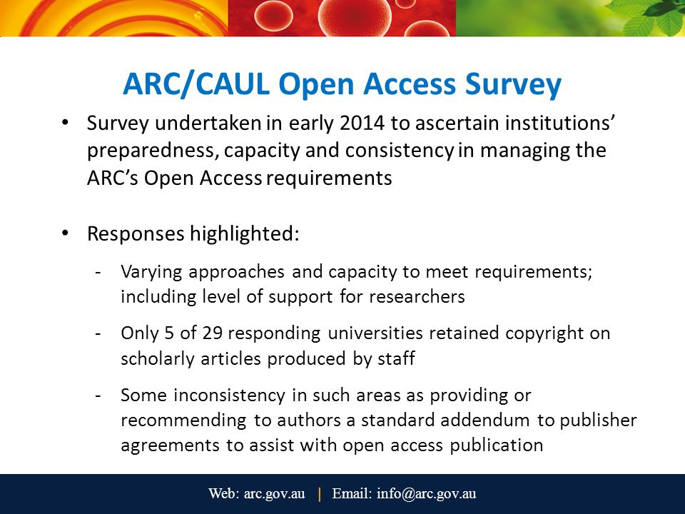 ARC/CAUL Open Access Survey Survey undertaken in early 2014 to ascertain institutions' preparedness, capacity and consistency in managing the ARC's Open Access requirements Responses highlighted: -Varying approaches and capacity to meet requirements; including level of support for researchers -Only 5 of 29 responding universities retained copyright on scholarly articles produced by staff -Some inconsistency in such areas as providing or recommending to authors a standard addendum to publisher agreements to assist with open access publication