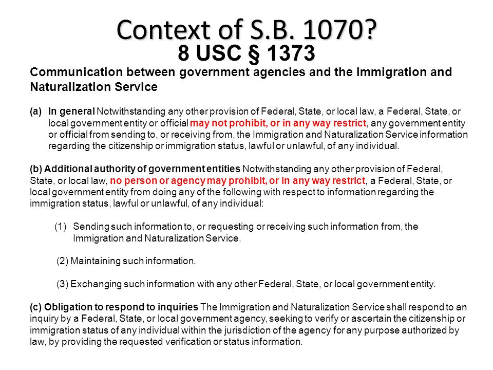 Communication between government agencies and the Immigration and Naturalization Service (a)In general Notwithstanding any other provision of Federal, State, or local law, a Federal, State, or local government entity or official may not prohibit, or in any way restrict, any government entity or official from sending to, or receiving from, the Immigration and Naturalization Service information regarding the citizenship or immigration status, lawful or unlawful, of any individual.