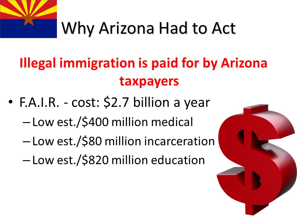 Why Arizona Had to Act Illegal immigration is paid for by Arizona taxpayers F.A.I.R. - cost: $2.7 billion a year – Low est./$400 million medical – Low