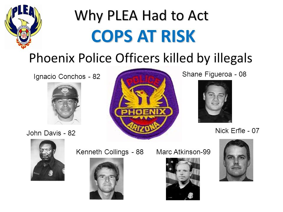 Why PLEA Had to Act COPS AT RISK Phoenix Police Officers killed by illegals Ignacio Conchos - 82 John Davis - 82 Kenneth Collings - 88Marc Atkinson-99