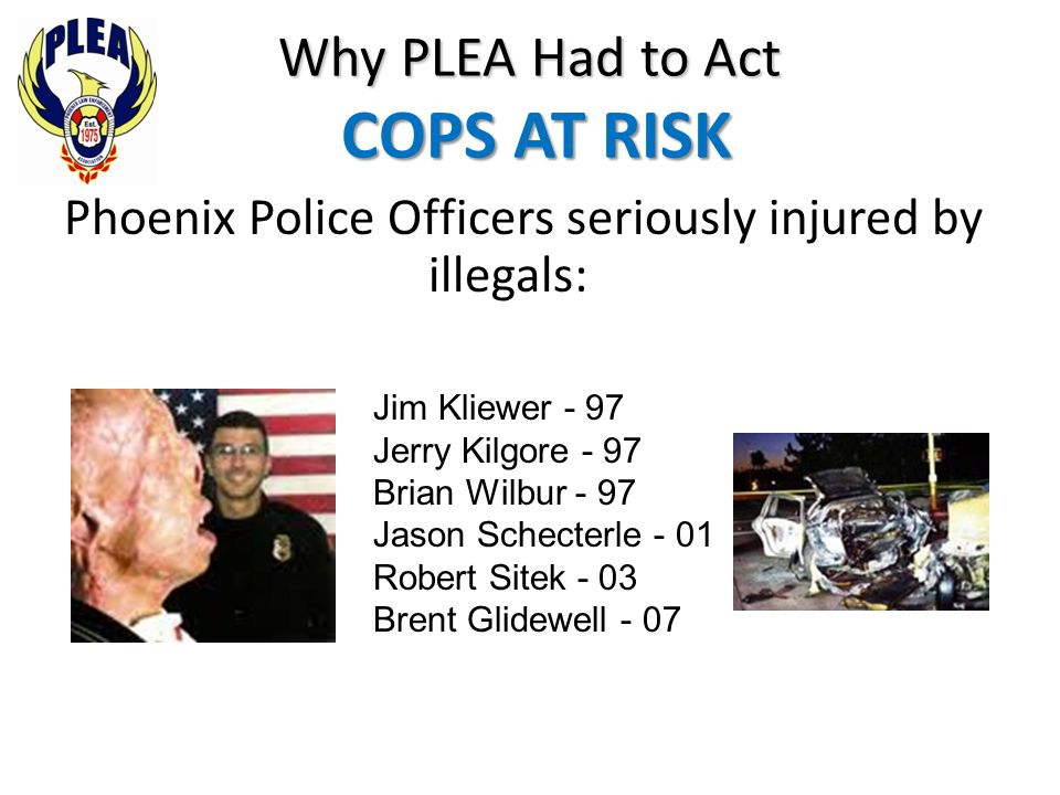 Phoenix Police Officers seriously injured by illegals: Why PLEA Had to Act COPS AT RISK Jim Kliewer - 97 Jerry Kilgore - 97 Brian Wilbur - 97 Jason Sc
