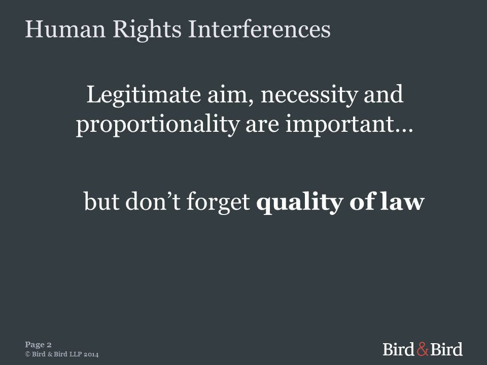 Legitimate aim, necessity and proportionality are important… Page 2 © Bird & Bird LLP 2014 but don't forget quality of law Human Rights Interferences