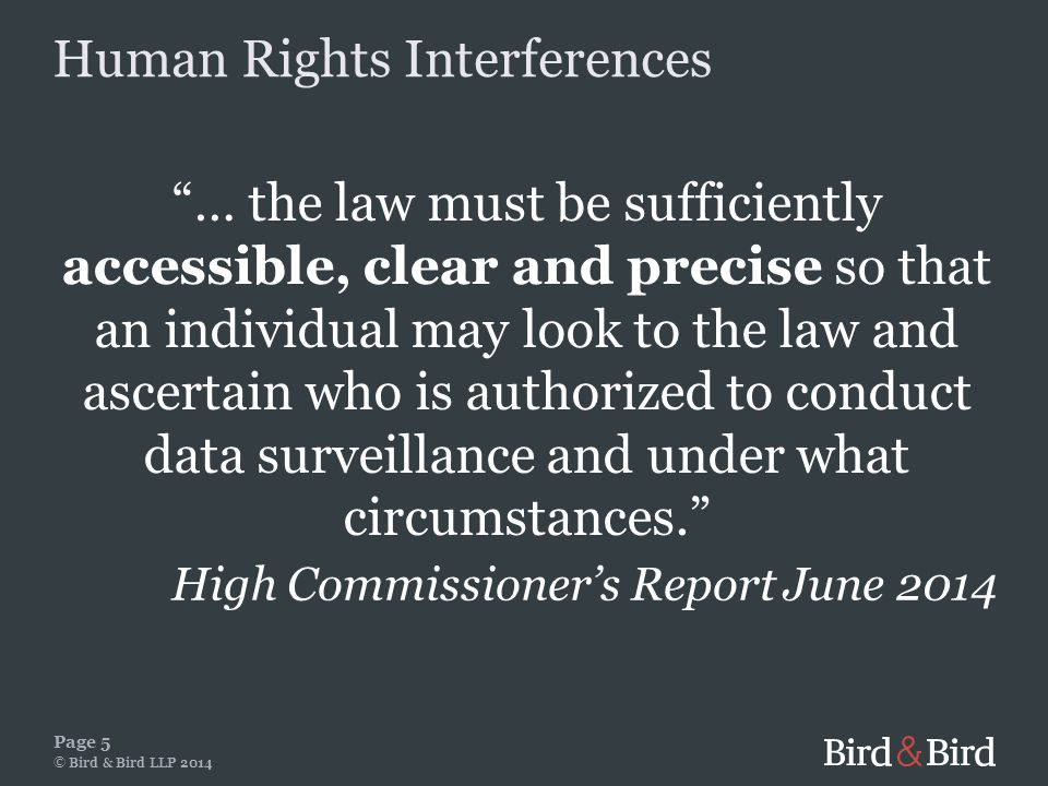 … the law must be sufficiently accessible, clear and precise so that an individual may look to the law and ascertain who is authorized to conduct data surveillance and under what circumstances. Page 5 © Bird & Bird LLP 2014 High Commissioner's Report June 2014 Human Rights Interferences
