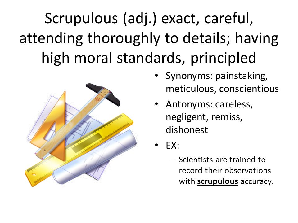 Scrupulous (adj.) exact, careful, attending thoroughly to details; having high moral standards, principled Synonyms: painstaking, meticulous, conscientious Antonyms: careless, negligent, remiss, dishonest EX: – Scientists are trained to record their observations with scrupulous accuracy.