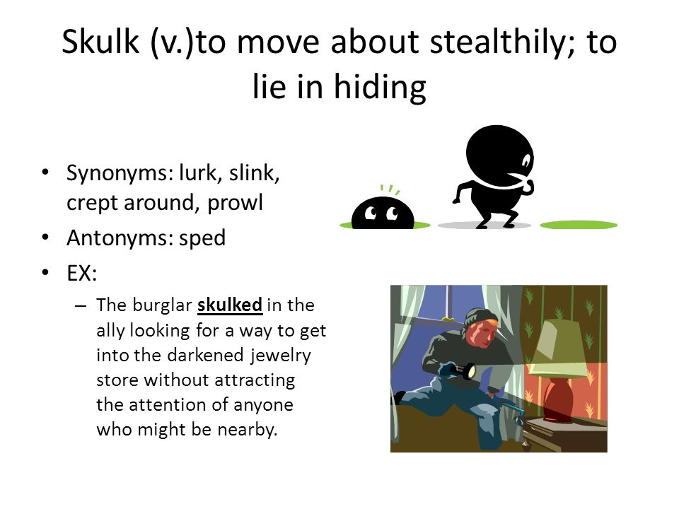 Skulk (v.)to move about stealthily; to lie in hiding Synonyms: lurk, slink, crept around, prowl Antonyms: sped EX: – The burglar skulked in the ally looking for a way to get into the darkened jewelry store without attracting the attention of anyone who might be nearby.
