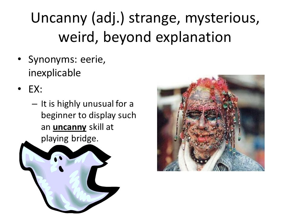 Uncanny (adj.) strange, mysterious, weird, beyond explanation Synonyms: eerie, inexplicable EX: – It is highly unusual for a beginner to display such an uncanny skill at playing bridge.