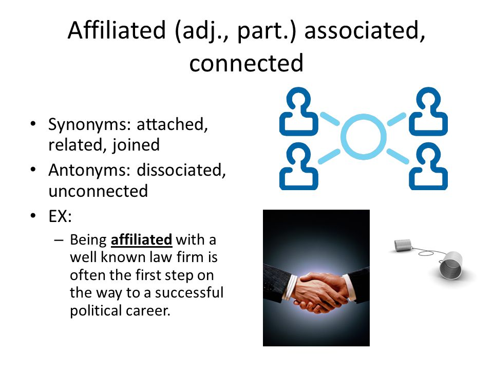 Affiliated (adj., part.) associated, connected Synonyms: attached, related, joined Antonyms: dissociated, unconnected EX: – Being affiliated with a well known law firm is often the first step on the way to a successful political career.