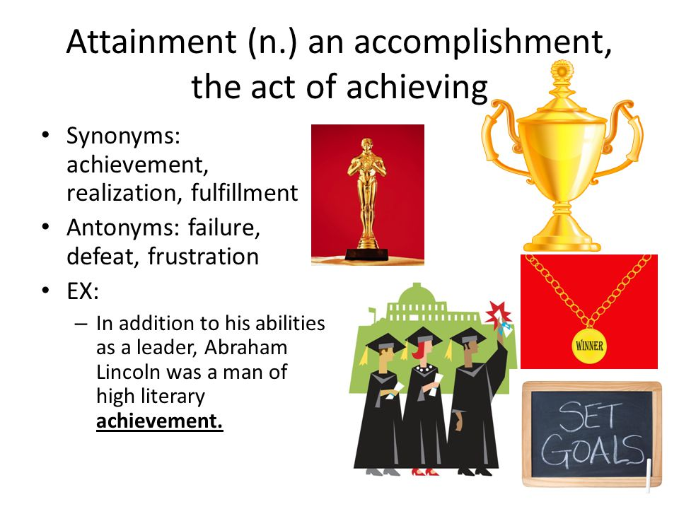 Attainment (n.) an accomplishment, the act of achieving Synonyms: achievement, realization, fulfillment Antonyms: failure, defeat, frustration EX: – In addition to his abilities as a leader, Abraham Lincoln was a man of high literary achievement.