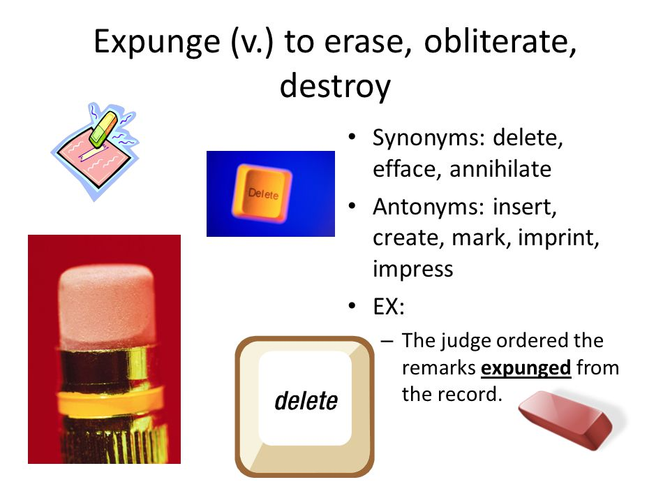 Expunge (v.) to erase, obliterate, destroy Synonyms: delete, efface, annihilate Antonyms: insert, create, mark, imprint, impress EX: – The judge ordered the remarks expunged from the record.