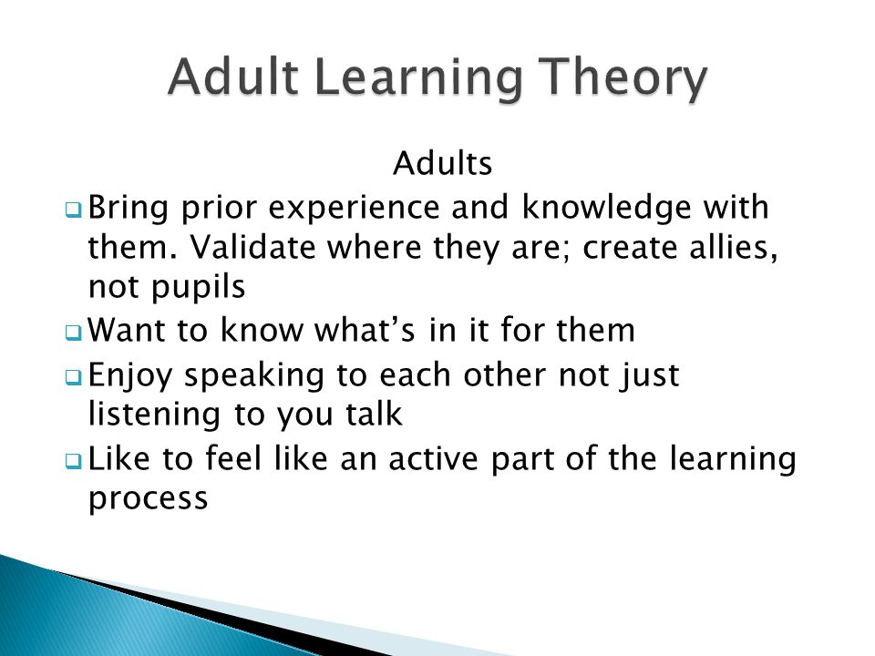 Adults  Bring prior experience and knowledge with them. Validate where they are; create allies, not pupils  Want to know what's in it for them  Enj