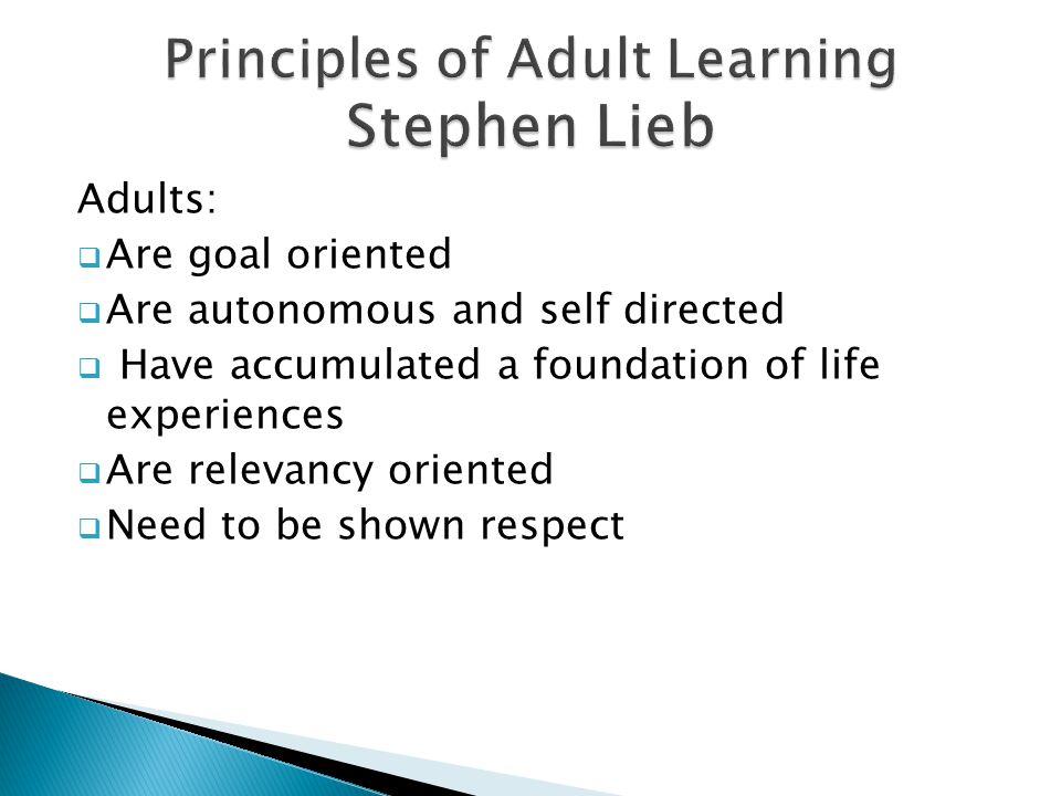 Adults:  Are goal oriented  Are autonomous and self directed  Have accumulated a foundation of life experiences  Are relevancy oriented  Need to