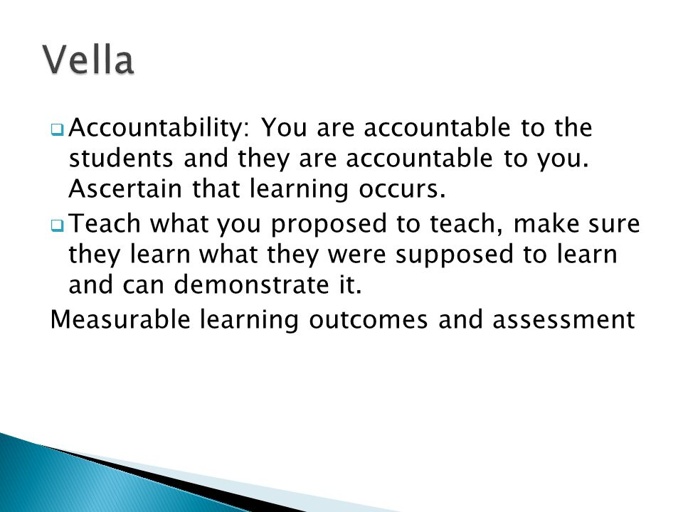  Accountability: You are accountable to the students and they are accountable to you. Ascertain that learning occurs.  Teach what you proposed to te