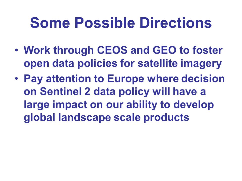 Some Possible Directions Work through CEOS and GEO to foster open data policies for satellite imagery Pay attention to Europe where decision on Sentin